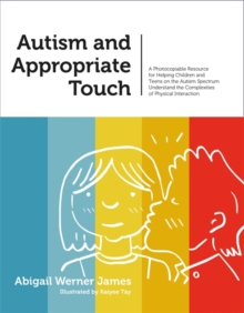 Autism and Appropriate Touch : A Photocopiable Resource for Helping Children and Teens on the Autism Spectrum Understand the Complexities of Physical Interaction, Paperback / softback Book