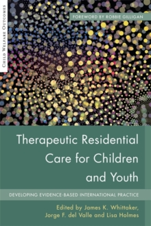 Therapeutic Residential Care for Children and Youth : Developing Evidence-Based International Practice, Paperback / softback Book