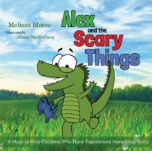 Alex and the Scary Things : A Story to Help Children Who Have Experienced Something Scary, Hardback Book