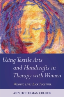 Using Textile Arts and Handcrafts in Therapy with Women : Weaving Lives Back Together, Paperback Book