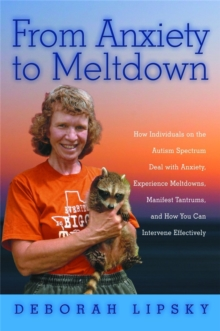 From Anxiety to Meltdown : How Individuals on the Autism Spectrum Deal with Anxiety, Experience Meltdowns, Manifest Tantrums, and How You Can Intervene Effectively, Paperback Book