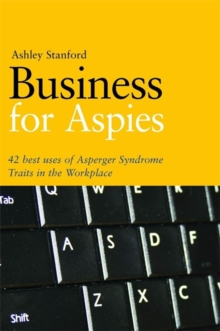 Business for Aspies : 42 Best Practices for Using Asperger Syndrome Traits at Work Successfully, Paperback / softback Book