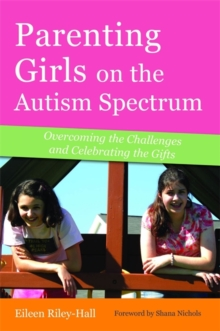Parenting Girls on the Autism Spectrum : Overcoming the Challenges and Celebrating the Gifts, Paperback / softback Book