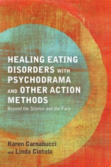 Healing Eating Disorders with Psychodrama and Other Action Methods : Beyond the Silence and the Fury, Paperback Book