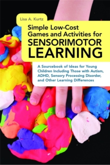 Simple Low-cost Games and Activities for Sensorimotor Learning : A Sourcebook of Ideas for Young Children Including Those with Autism, ADHD, Sensory Processing Disorder, and Other Learning Differences, Paperback Book