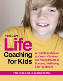 Life Coaching for Kids : A Practical Manual to Coach Children and Young People to Success, Well-Being and Fulfilment, Paperback / softback Book