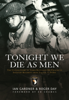 Tonight We Die as Men : The Untold Story of Third Batallion 506 Parachute Infantry Regiment from Toccoa to D-Day, Paperback Book