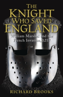 The Knight Who Saved England : William Marshal and the French Invasion, 1217, Paperback / softback Book