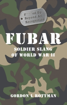 FUBAR F***ed Up Beyond All Recognition : Soldier Slang of World War II, PDF eBook