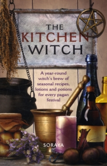 The Kitchen Witch : A Year-round Witch's Brew of Seasonal Recipes, Lotions and Potions for Every Pagan Festival, Paperback / softback Book