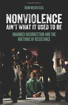 Nonviolence Ain't What It Used To Be : Unarmed Insurrection and the Rhetoric of Resistance, Paperback Book
