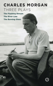 Charles Morgan : Three Plays: The Flashing Stream / The River Line / The Burning Glass, Paperback / softback Book