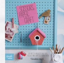 Scissors, Paper, Craft : 30 Pretty Projects All Cut, Folded and Crafted From Paper, Paperback Book
