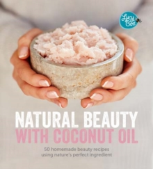 Natural Beauty with Coconut Oil : 50 Homemade Beauty Recipes using Nature's Perfect Ingredient, Hardback Book