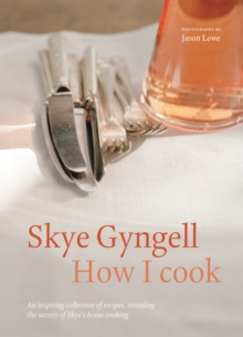 How I Cook : An Inspiring Collection of Recipes, Revealing the Secrets of Skye's Home Cooking, Paperback Book