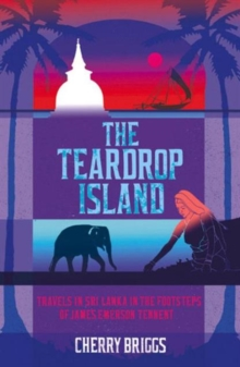 The Teardrop Island : Following Victorian Footsteps Across Sri Lanka, Paperback Book