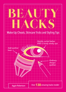 Beauty Hacks : Make-Up Cheats, Skincare Tricks and Styling Tips, Paperback Book