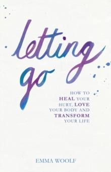 Letting Go : How to Heal Your Hurt, Love Your Body and Transform Your Life, Paperback Book