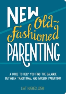 New Old-Fashioned Parenting : A Guide to Help You Find the Balance Between Traditional and Modern Parenting, Paperback Book