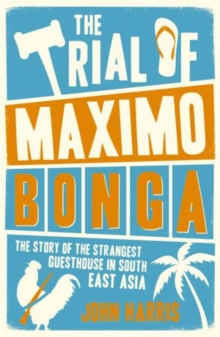 The Trial of Maximo Bonga : The Story of the Strangest Guesthouse in South East Asia, Paperback / softback Book