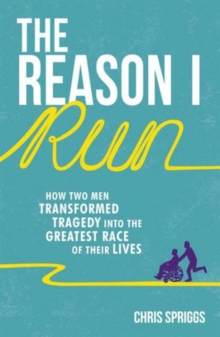 The Reason I Run : How Two Men Transformed Tragedy into the Greatest Race of Their Lives, Paperback / softback Book