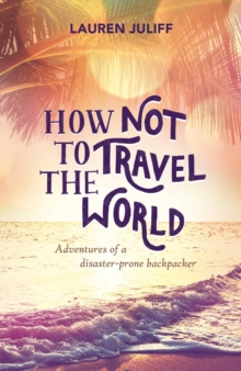 How Not to Travel the World : Adventures of a Disaster-Prone Backpacker, Paperback Book