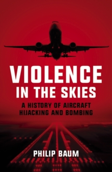 Violence in the Skies : A History of Aircraft Hijacking and Bombing, Paperback / softback Book