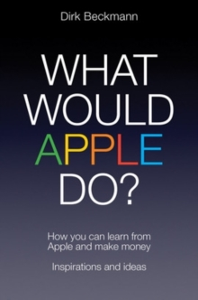 What Would Apple Do? : How you can learn from Apple and make money, Paperback / softback Book