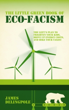 The Little Green Book of Eco-fascism : The Plan to Frighten Your Kids, Drive Up Energy Costs and Hike Your Taxes!, Paperback / softback Book