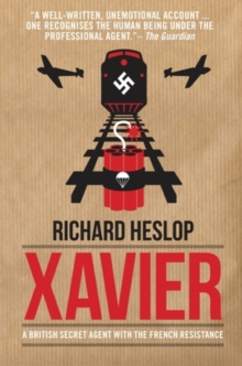 Codename Xavier : The Story of Richard Heslop, One of SOE's Greatest Agents, Paperback Book