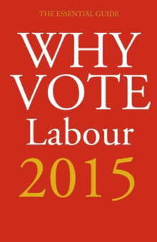 Why Vote Labour 2015 : The Essential Guide, Paperback Book