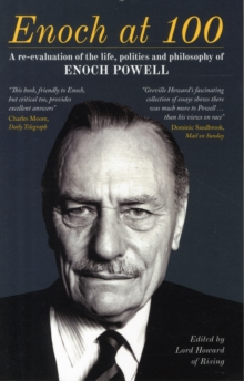 Enoch at 100 : A Re-Evaluation of the Life, Politics and Philosophy of Enoch Powell, Paperback Book