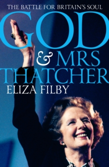 God and Mrs Thatcher : Conviction Politics in Britain's Secular Age, Hardback Book