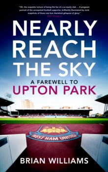 Nearly Reach the Sky : A Farwell to Upton Park, Hardback Book