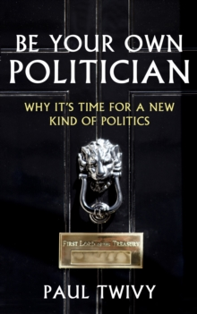 Be Your Own Politician : Why it's Time for a New Kind of Politics, Paperback / softback Book