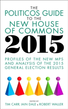 The Politicos Guide to the New House of Commons 2015 : Profiles of the New MPS and Analysis of the 2015 General Election, Paperback / softback Book