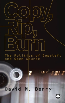 Copy, Rip, Burn : The Politics of Copyleft and Open Source, PDF eBook