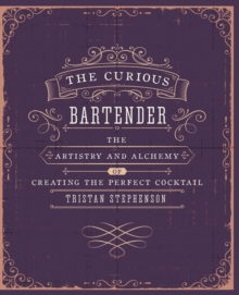The Curious Bartender : The Artistry and Alchemy of Creating the Perfect Cocktail, Hardback Book
