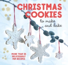 Christmas Cookies to Make and Bake : More Than 25 Deliciously Fun Recipes, Hardback Book