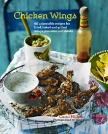 Chicken Wings : 70 Unbeatable Recipes for Fried, Baked and Grilled Wings, Plus Sides and Drinks, Hardback Book