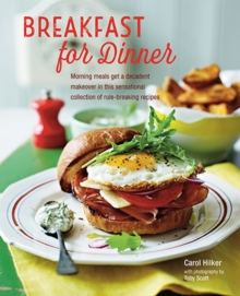 Breakfast for Dinner : Morning Meals Get a Decadent Makeover in This Inspiring Collection of Rule-Breaking Recipes, Hardback Book