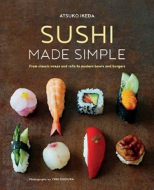 Sushi Made Simple : From Classic Wraps and Rolls to Modern Bowls and Burgers, Hardback Book