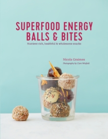 Superfood Energy Balls & Bites : Nutrient-Rich, Healthful & Wholesome Snacks, Hardback Book