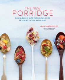 The New Porridge : Grain-Based Nutrition Bowls for Morning, Noon and Night, Hardback Book