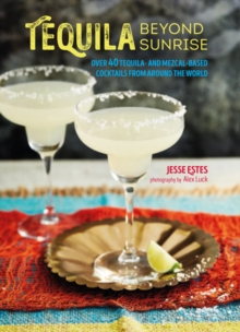 Tequila Beyond Sunrise : Over 40 Tequila and Mezcal-Based Cocktails from Around the World, Hardback Book