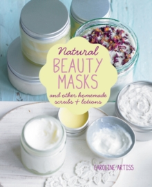 Natural Beauty Masks : And Other Homemade Scrubs and Lotions, Hardback Book
