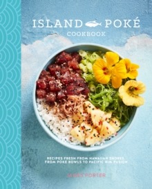 The Island Poke Cookbook : Recipes Fresh from Hawaiian Shores, from Poke Bowls to Pacific RIM Fusion, Hardback Book