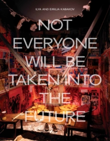 Ilya and Emilia Kabakov : Not Everyone will be Taken into the Future, Paperback Book