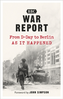 War Report : From D-Day to Berlin, as it happened, Paperback / softback Book