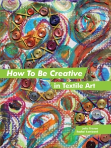 How to be Creative in Textile Art, Hardback Book
